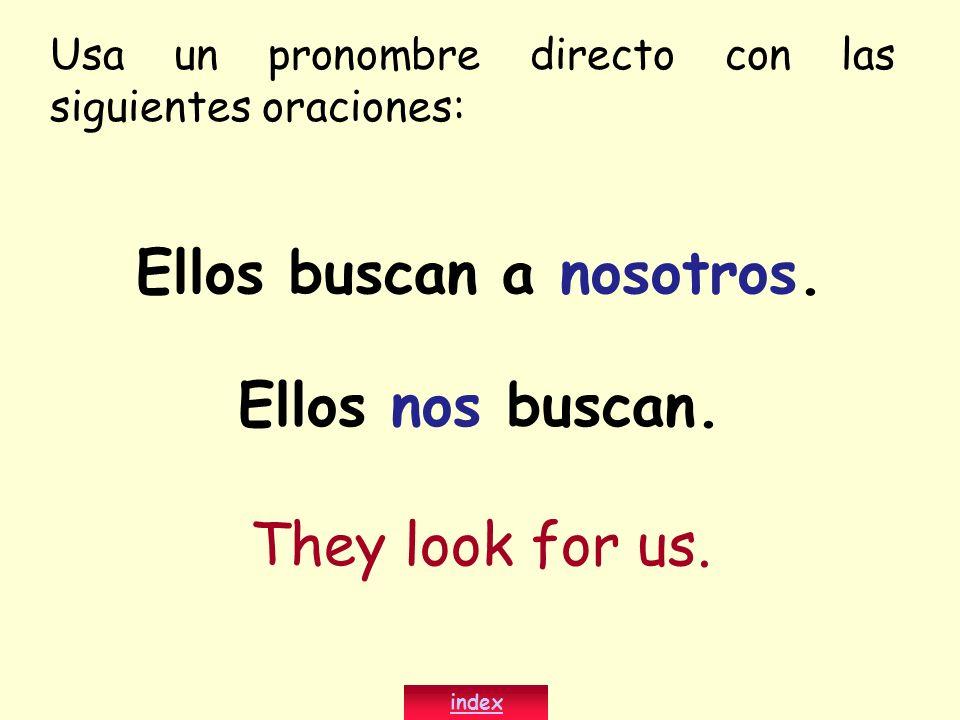 Ellos buscan a nosotros. Ellos nos buscan. They look for us. index Usa un pronombre directo con las siguientes oraciones: