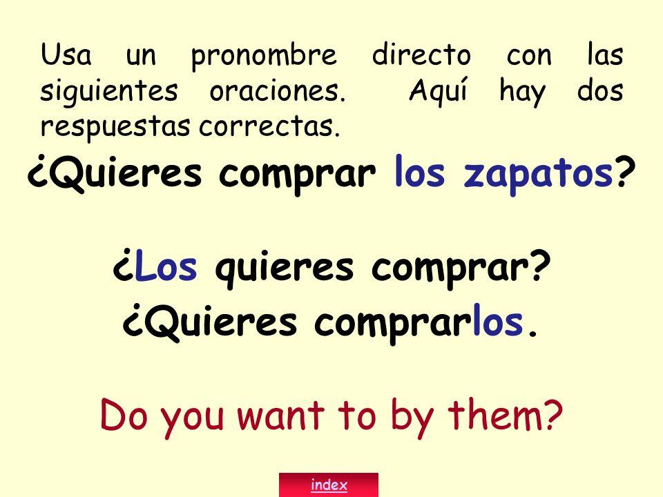 ¿Quieres comprar los zapatos? ¿Los quieres comprar? ¿Quieres comprarlos. Do you want to by them? index Usa un pronombre directo con las siguientes ora