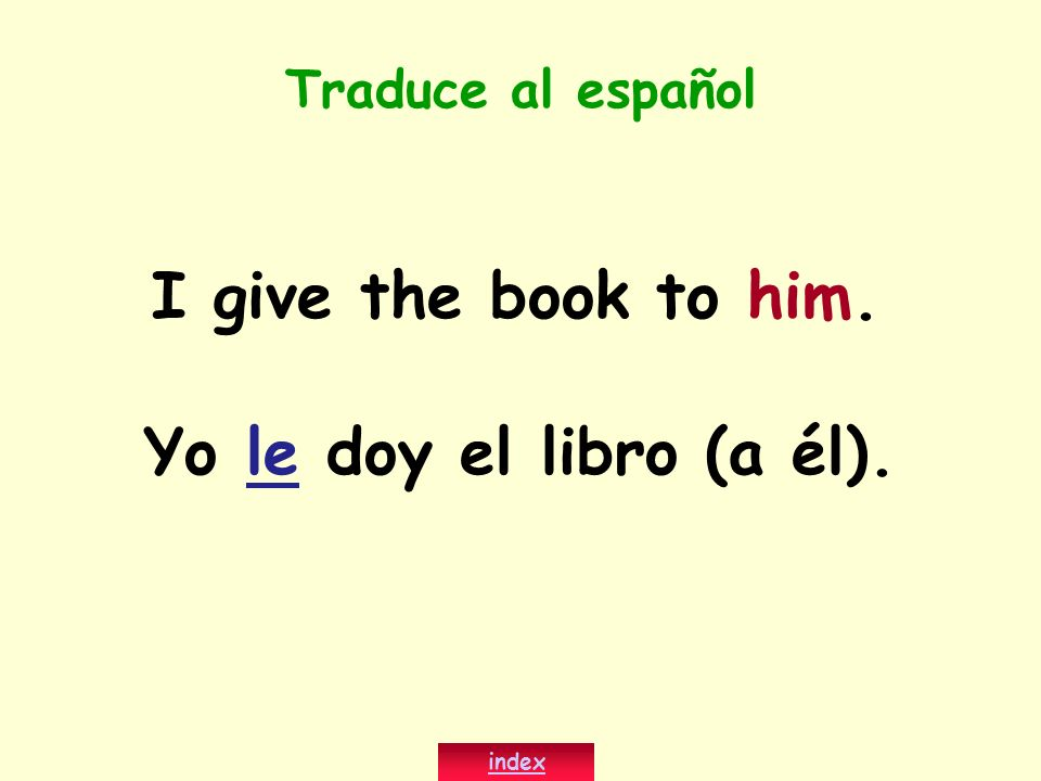 Traduce al español I give the book to him. Yo le doy el libro (a él). index