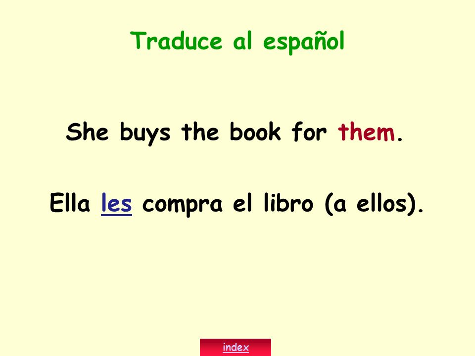 She buys the book for them. Ella les compra el libro (a ellos). index Traduce al español