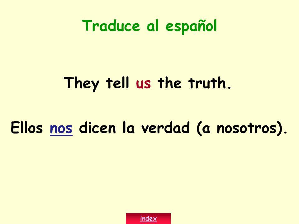 They tell us the truth. Ellos nos dicen la verdad (a nosotros). index Traduce al español