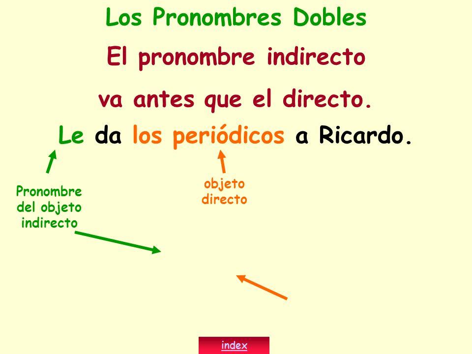Le da los periódicos a Ricardo. index Los Pronombres Dobles El pronombre indirecto va antes que el directo. objeto directo Pronombre del objeto indire