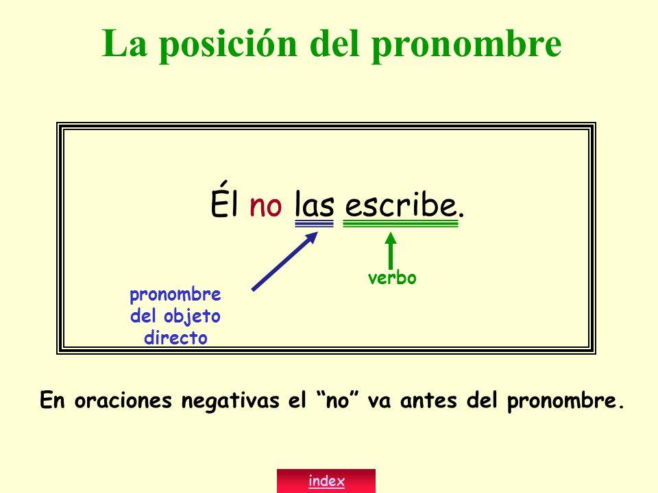 Él no las escribe. verbo En oraciones negativas el no va antes del pronombre. index La posición del pronombre pronombre del objeto directo