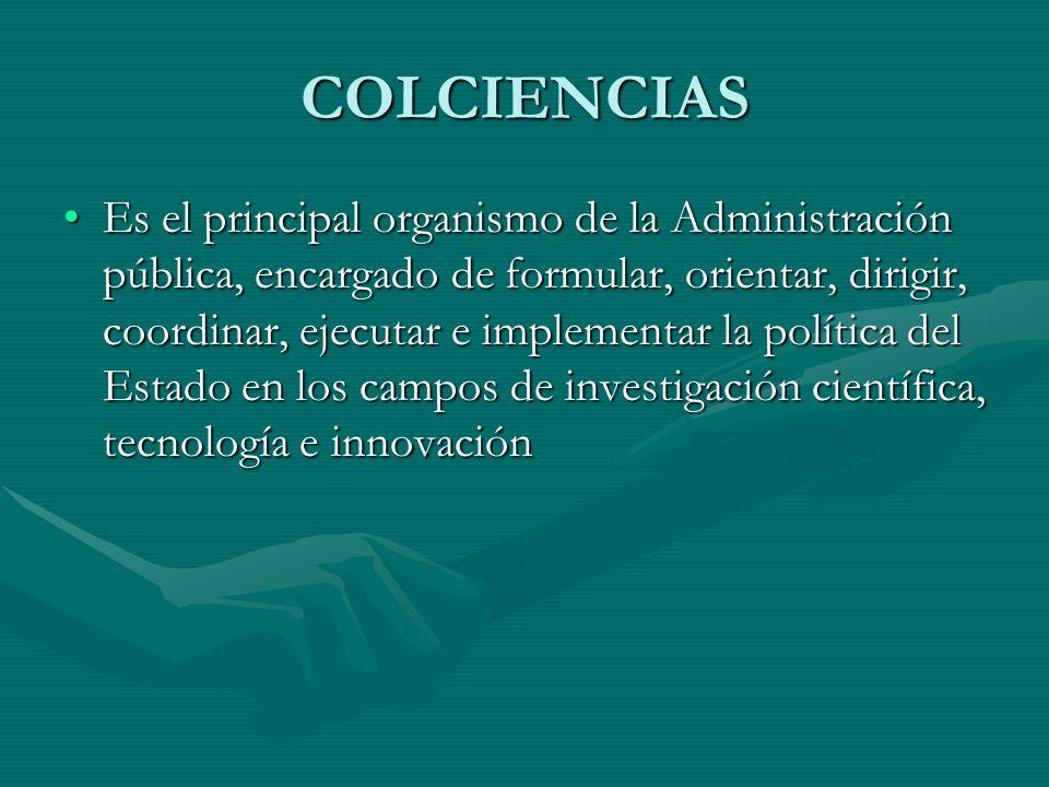 COLCIENCIAS Es el principal organismo de la Administración pública, encargado de formular, orientar, dirigir, coordinar, ejecutar e implementar la pol