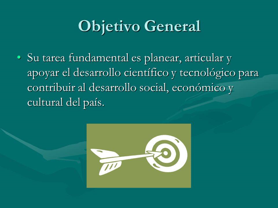 Objetivo General Su tarea fundamental es planear, articular y apoyar el desarrollo científico y tecnológico para contribuir al desarrollo social, econ