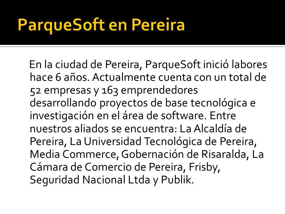 En la ciudad de Pereira, ParqueSoft inició labores hace 6 años. Actualmente cuenta con un total de 52 empresas y 163 emprendedores desarrollando proye
