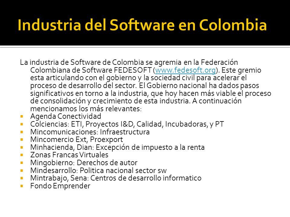 La industria de Software de Colombia se agremia en la Federación Colombiana de Software FEDESOFT (www.fedesoft.org). Este gremio esta articulando con
