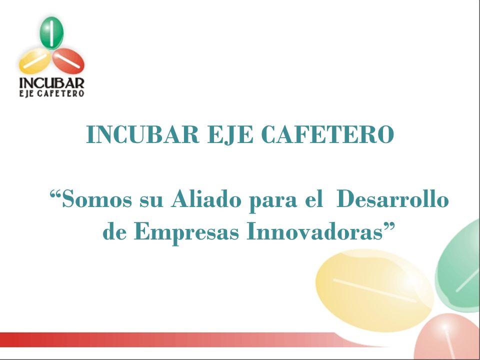 INCUBAR EJE CAFETERO Somos su Aliado para el Desarrollo de Empresas Innovadoras