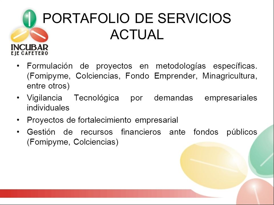 PORTAFOLIO DE SERVICIOS ACTUAL Formulación de proyectos en metodologías específicas. (Fomipyme, Colciencias, Fondo Emprender, Minagricultura, entre ot
