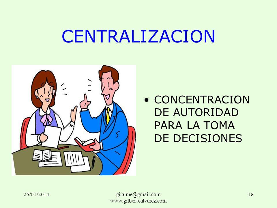 CENTRALIZACION CONCENTRACION DE AUTORIDAD PARA LA TOMA DE DECISIONES 25/01/201418gilalme@gmail.com www.gilbertoalvarez.com