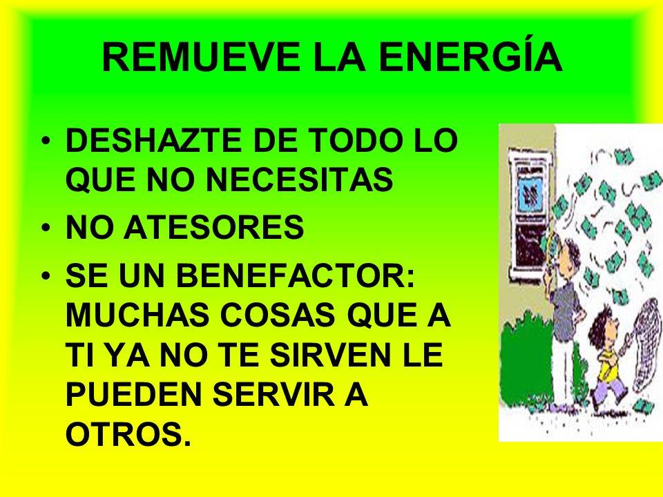 REMUEVE LA ENERGÍA DESHAZTE DE TODO LO QUE NO NECESITAS NO ATESORES SE UN BENEFACTOR: MUCHAS COSAS QUE A TI YA NO TE SIRVEN LE PUEDEN SERVIR A OTROS.