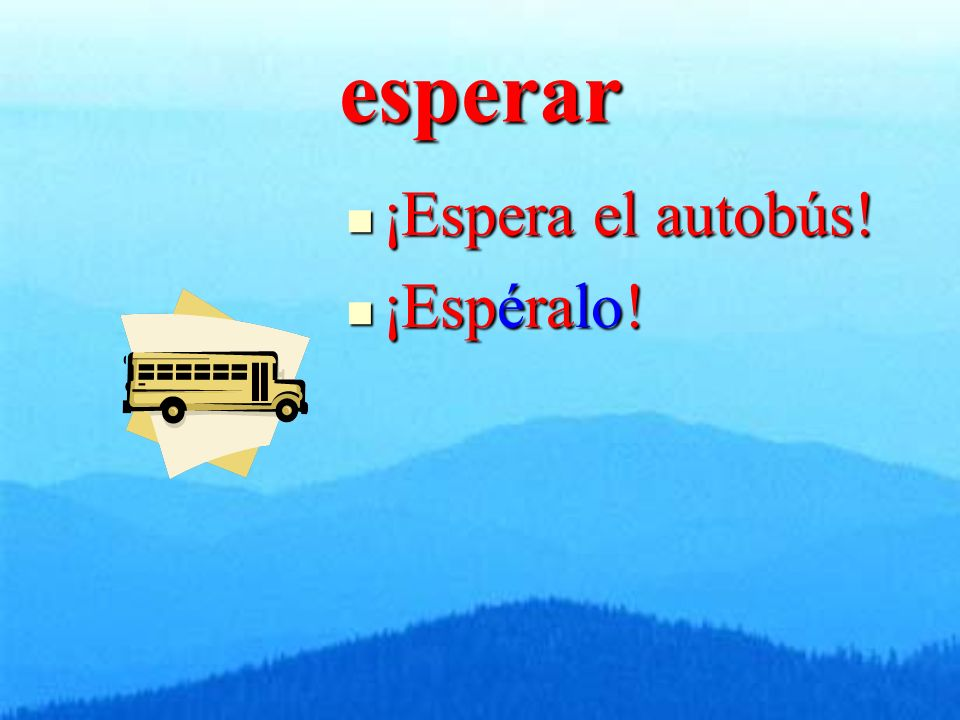esperar ¡Espera el autobús! ¡Espera el autobús! ¡Espéralo! ¡Espéralo!