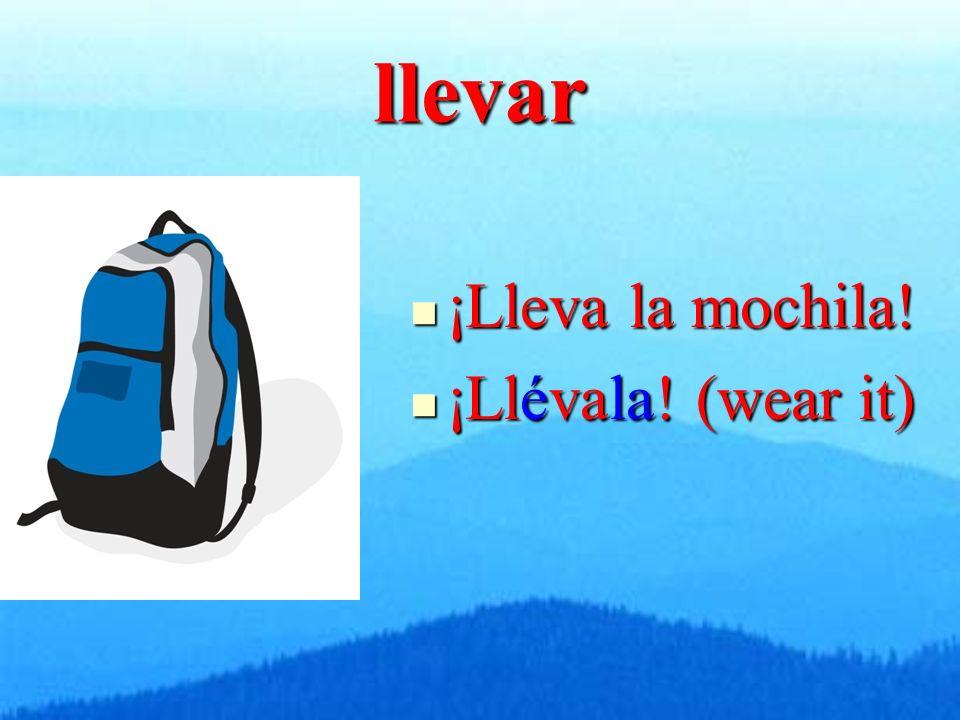 llevar ¡Lleva la mochila! ¡Lleva la mochila! ¡Llévala! (wear it) ¡Llévala! (wear it)