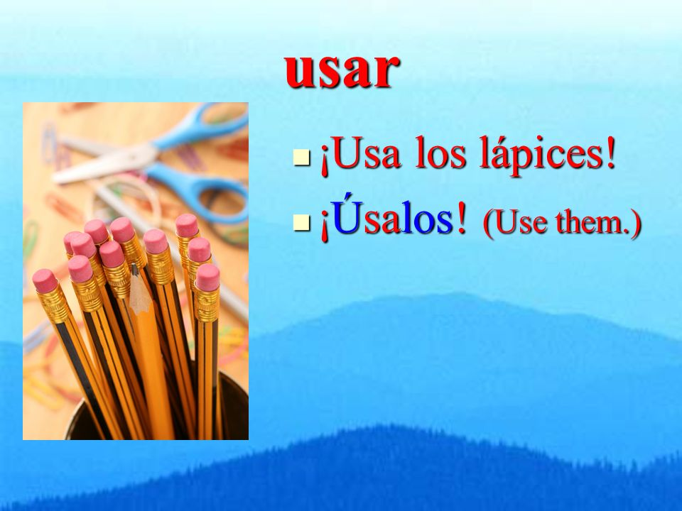 usar ¡Usa los lápices! ¡Usa los lápices! ¡Úsalos! (Use them.) ¡Úsalos! (Use them.)