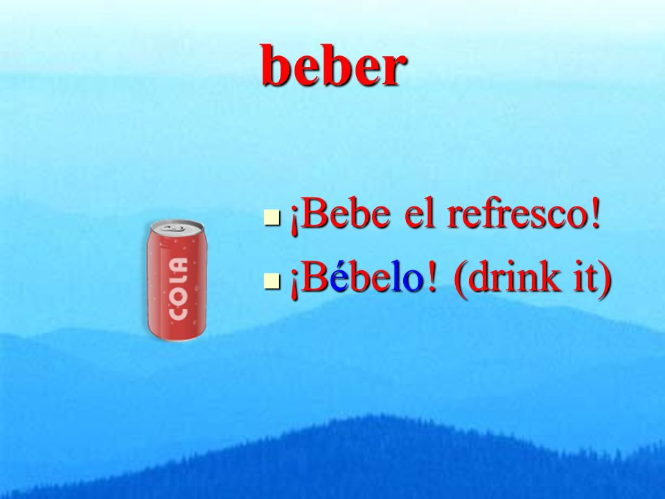 beber ¡Bebe el refresco! ¡Bebe el refresco! ¡Bébelo! (drink it) ¡Bébelo! (drink it)