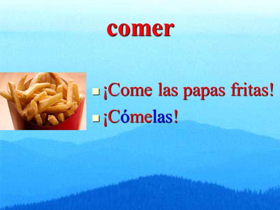 comer ¡Come las papas fritas! ¡Come las papas fritas! ¡Cómelas! ¡Cómelas!