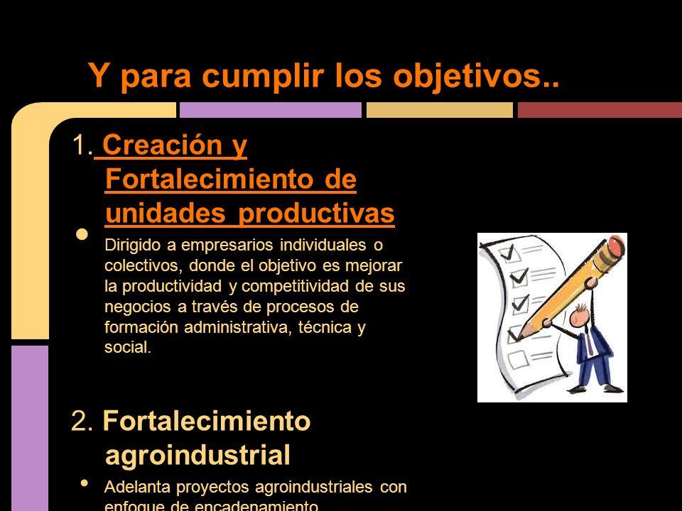 1. Creación y Fortalecimiento de unidades productivas Creación y Fortalecimiento de unidades productivas Dirigido a empresarios individuales o colecti
