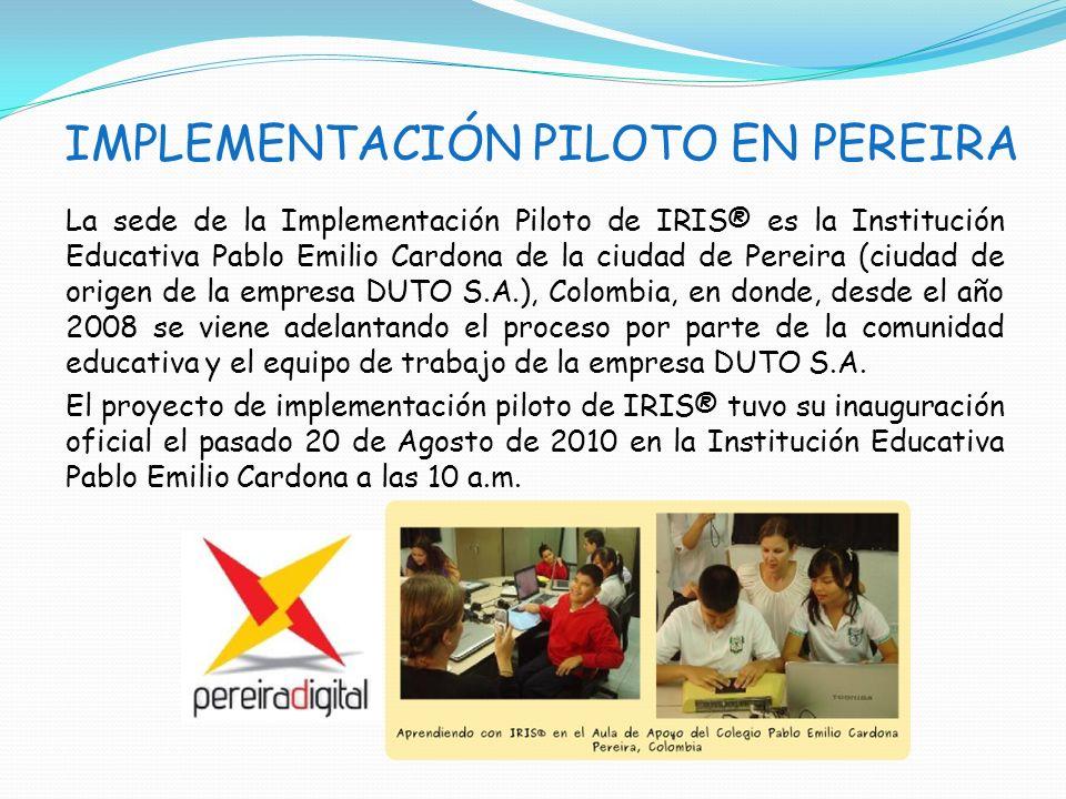 IMPLEMENTACIÓN PILOTO EN PEREIRA La sede de la Implementación Piloto de IRIS® es la Institución Educativa Pablo Emilio Cardona de la ciudad de Pereira