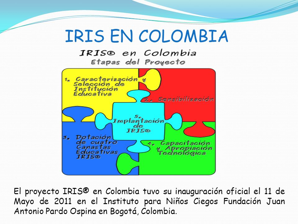 IRIS EN COLOMBIA El proyecto IRIS® en Colombia tuvo su inauguración oficial el 11 de Mayo de 2011 en el Instituto para Niños Ciegos Fundación Juan Ant