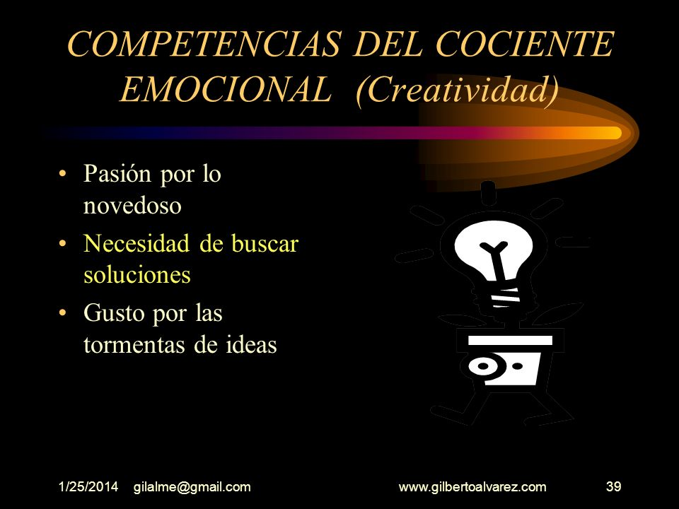 1/25/2014gilalme@gmail.com www.gilbertoalvarez.com38 COMPETENCIAS DEL COCIENTE EMOCIONAL LA CREATIVIDAD Asumir proyectos novedosos Participación en la