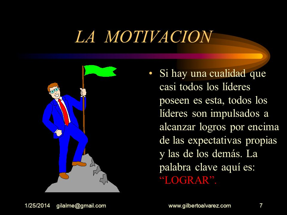 1/25/2014gilalme@gmail.com www.gilbertoalvarez.com7 LA MOTIVACION Si hay una cualidad que casi todos los líderes poseen es esta, todos los líderes son impulsados a alcanzar logros por encima de las expectativas propias y las de los demás.