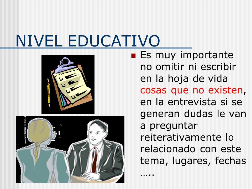 NIVEL EDUCATIVO Es muy importante no omitir ni escribir en la hoja de vida cosas que no existen, en la entrevista si se generan dudas le van a pregunt