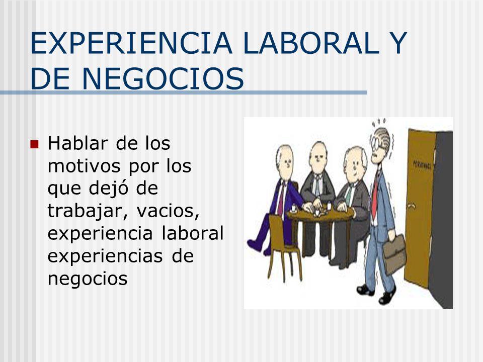 EXPERIENCIA LABORAL Y DE NEGOCIOS Hablar de los motivos por los que dejó de trabajar, vacios, experiencia laboral experiencias de negocios