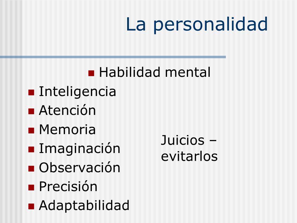 La personalidad Habilidad mental Inteligencia Atención Memoria Imaginación Observación Precisión Adaptabilidad Juicios – evitarlos