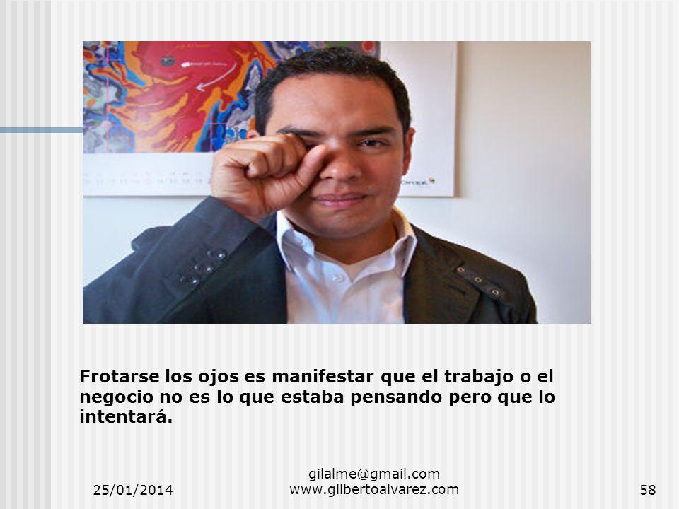 25/01/2014 gilalme@gmail.com www.gilbertoalvarez.com58 Frotarse los ojos es manifestar que el trabajo o el negocio no es lo que estaba pensando pero q