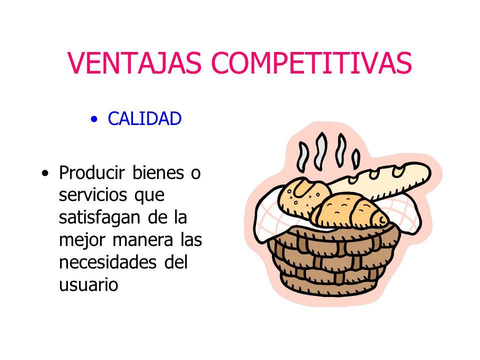 VENTAJAS COMPETITIVAS CALIDAD Producir bienes o servicios que satisfagan de la mejor manera las necesidades del usuario