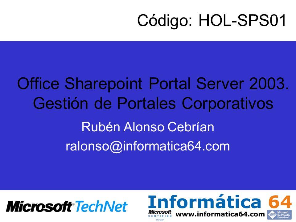 Rubén Alonso Cebrían ralonso@informatica64.com Código: HOL-SPS01 Office Sharepoint Portal Server 2003.