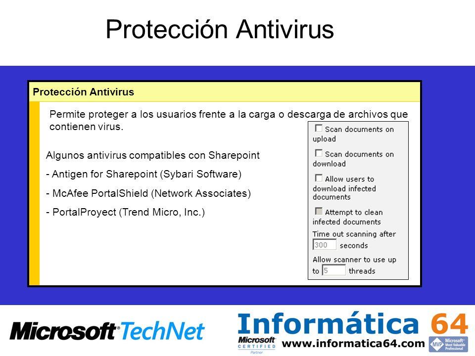 Protección Antivirus Algunos antivirus compatibles con Sharepoint - Antigen for Sharepoint (Sybari Software) - McAfee PortalShield (Network Associates) - PortalProyect (Trend Micro, Inc.) Permite proteger a los usuarios frente a la carga o descarga de archivos que contienen virus.