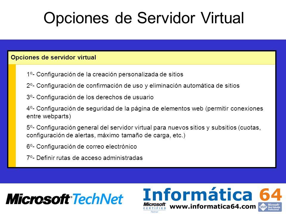 Opciones de Servidor Virtual Opciones de servidor virtual 1º- Configuración de la creación personalizada de sitios 2º- Configuración de confirmación de uso y eliminación automática de sitios 3º- Configuración de los derechos de usuario 4º- Configuración de seguridad de la página de elementos web (permitir conexiones entre webparts) 5º- Configuración general del servidor virtual para nuevos sitios y subsitios (cuotas, configuración de alertas, máximo tamaño de carga, etc.) 6º- Configuración de correo electrónico 7º- Definir rutas de acceso administradas