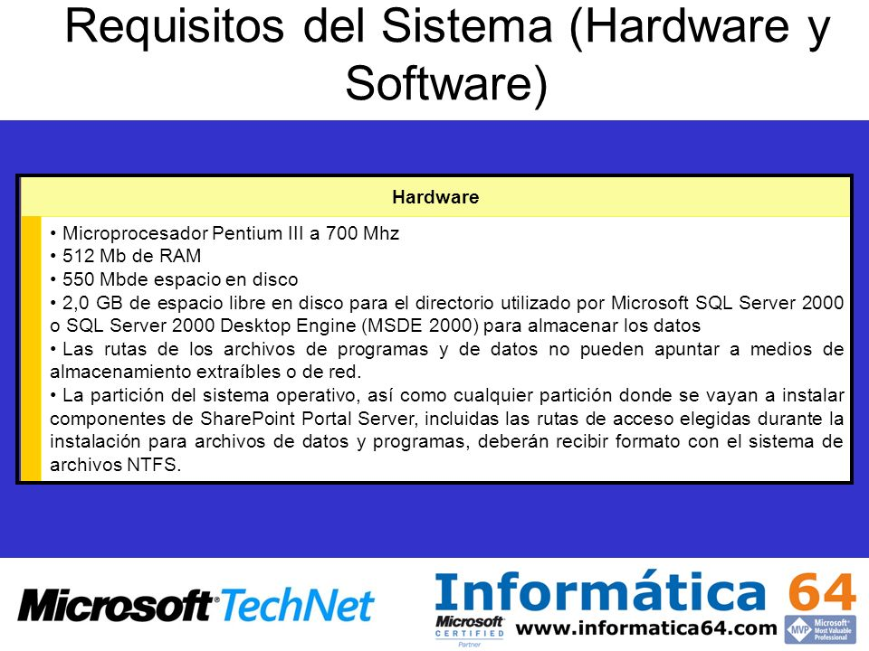Requisitos del Sistema (Hardware y Software) Hardware Microprocesador Pentium III a 700 Mhz 512 Mb de RAM 550 Mbde espacio en disco 2,0 GB de espacio libre en disco para el directorio utilizado por Microsoft SQL Server 2000 o SQL Server 2000 Desktop Engine (MSDE 2000) para almacenar los datos Las rutas de los archivos de programas y de datos no pueden apuntar a medios de almacenamiento extraíbles o de red.