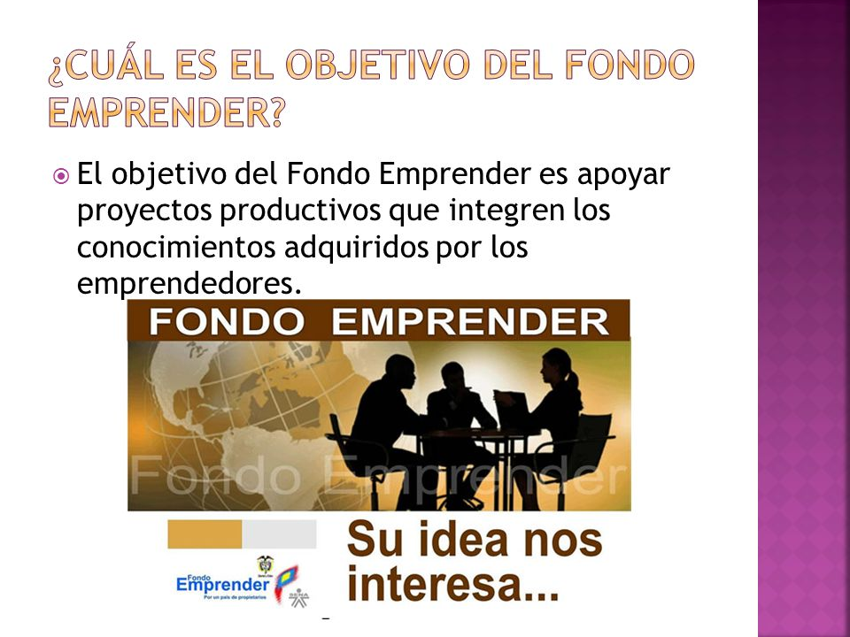 El objetivo del Fondo Emprender es apoyar proyectos productivos que integren los conocimientos adquiridos por los emprendedores.