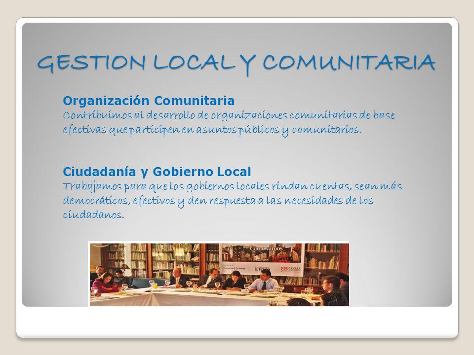 GESTION LOCAL Y COMUNITARIA Organización Comunitaria Contribuimos al desarrollo de organizaciones comunitarias de base efectivas que participen en asu