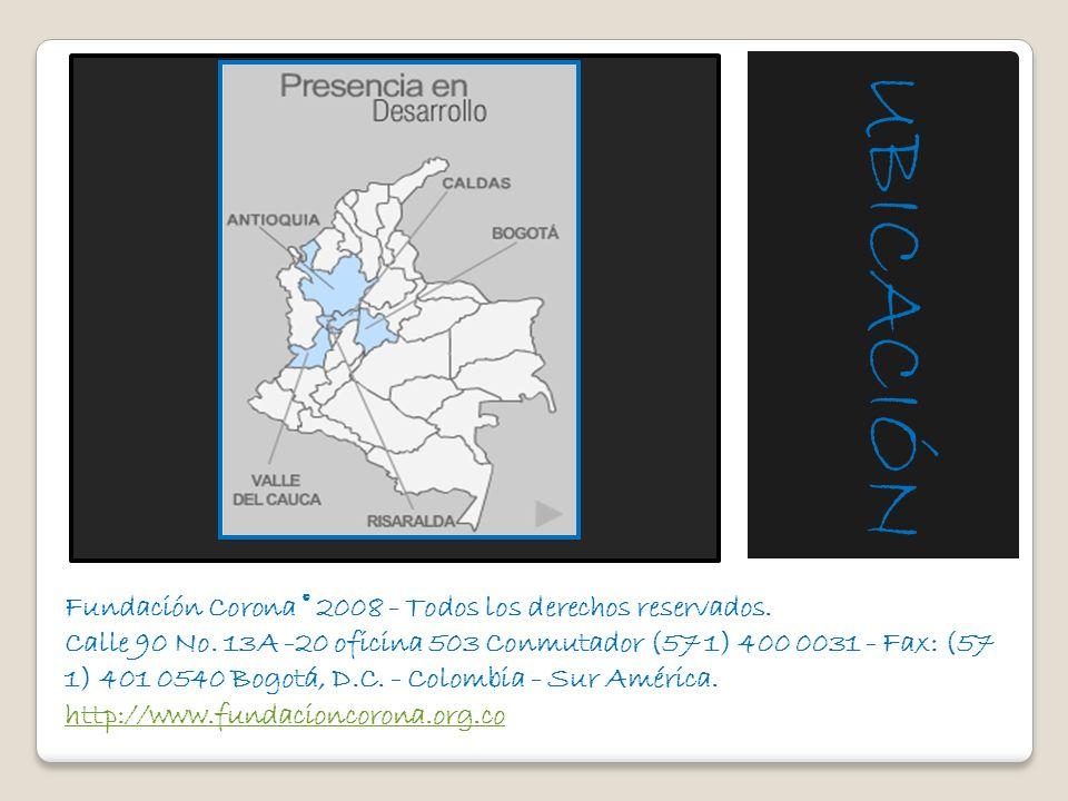 Fundación Corona © 2008 - Todos los derechos reservados. Calle 90 No. 13A -20 oficina 503 Conmutador (57 1) 400 0031 - Fax: (57 1) 401 0540 Bogotá, D.