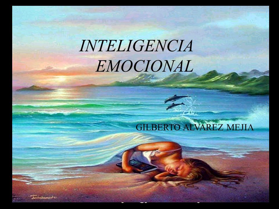 GILBERTO ALVAREZ MEJIA gilalme@gmail.com www.gilbertoalvarez.com INTELIGENCIA EMOCIONAL GILBERTO ALVAREZ MEJIA