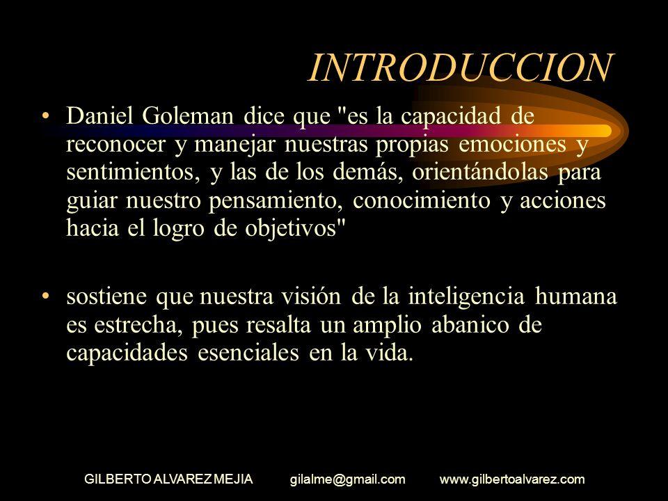 GILBERTO ALVAREZ MEJIA gilalme@gmail.com www.gilbertoalvarez.com INTRODUCCION Daniel Goleman dice que es la capacidad de reconocer y manejar nuestras propias emociones y sentimientos, y las de los demás, orientándolas para guiar nuestro pensamiento, conocimiento y acciones hacia el logro de objetivos sostiene que nuestra visión de la inteligencia humana es estrecha, pues resalta un amplio abanico de capacidades esenciales en la vida.