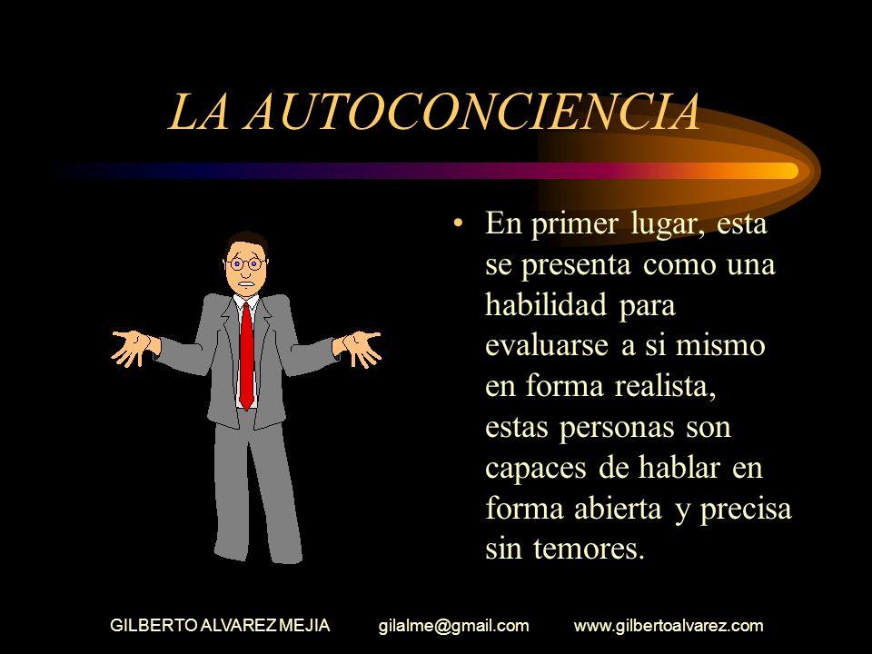 GILBERTO ALVAREZ MEJIA gilalme@gmail.com www.gilbertoalvarez.com LA AUTOCONCIENCIA En primer lugar, esta se presenta como una habilidad para evaluarse a si mismo en forma realista, estas personas son capaces de hablar en forma abierta y precisa sin temores.
