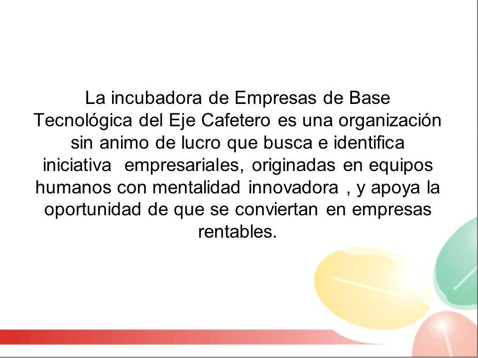 La incubadora de Empresas de Base Tecnológica del Eje Cafetero es una organización sin animo de lucro que busca e identifica iniciativa empresariales, originadas en equipos humanos con mentalidad innovadora, y apoya la oportunidad de que se conviertan en empresas rentables.