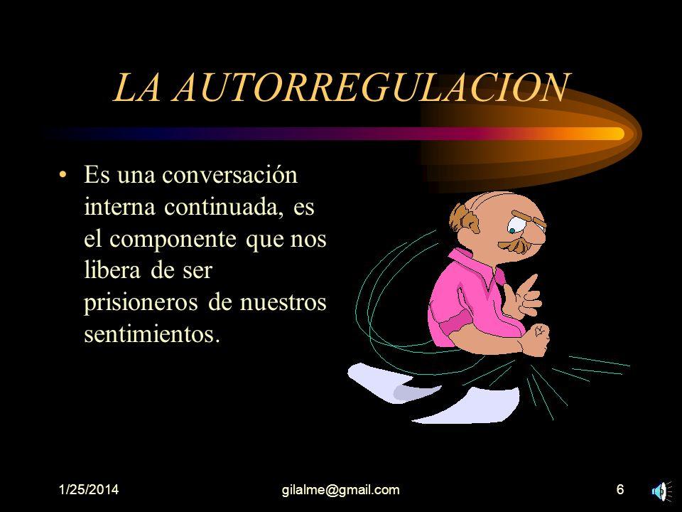 1/25/2014gilalme@gmail.com6 LA AUTORREGULACION Es una conversación interna continuada, es el componente que nos libera de ser prisioneros de nuestros sentimientos.