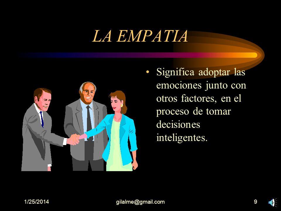 1/25/2014gilalme@gmail.com9 LA EMPATIA Significa adoptar las emociones junto con otros factores, en el proceso de tomar decisiones inteligentes.