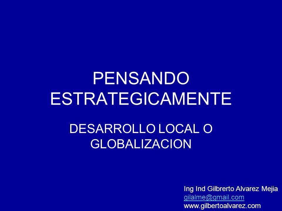 PENSANDO ESTRATEGICAMENTE DESARROLLO LOCAL O GLOBALIZACION Ing Ind Gilbrerto Alvarez Mejia gilalme@gmail.com www.gilbertoalvarez.com