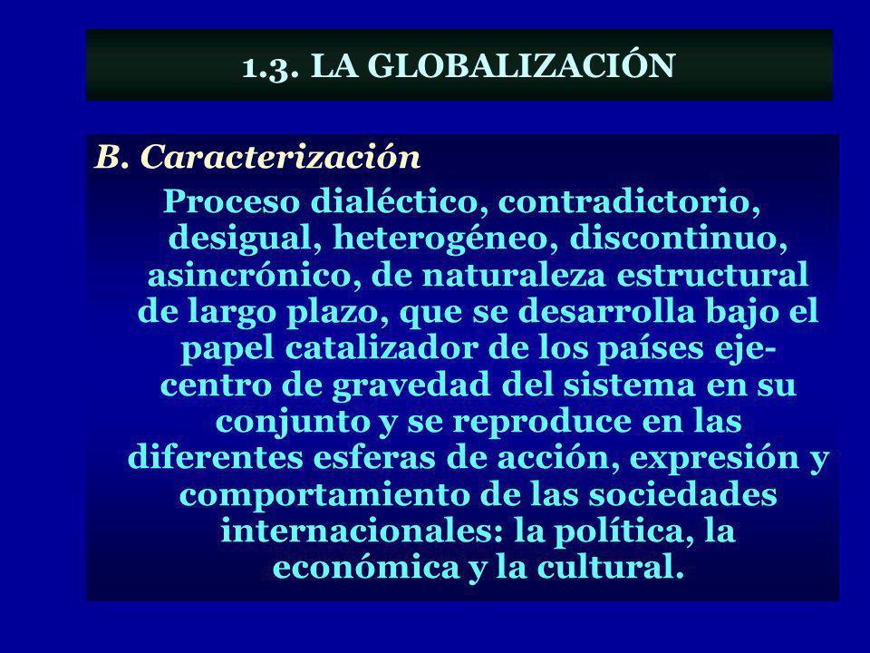 1.3. LA GLOBALIZACIÓN B. Caracterización Proceso dialéctico, contradictorio, desigual, heterogéneo, discontinuo, asincrónico, de naturaleza estructura