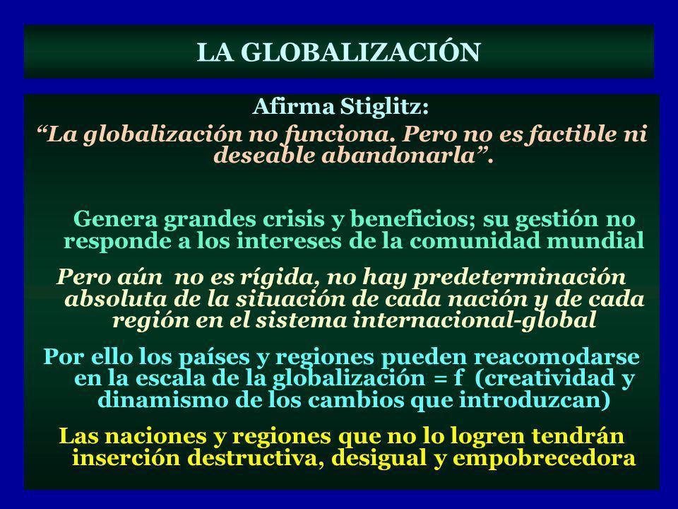 LA GLOBALIZACIÓN Afirma Stiglitz: La globalización no funciona. Pero no es factible ni deseable abandonarla. Genera grandes crisis y beneficios; su ge
