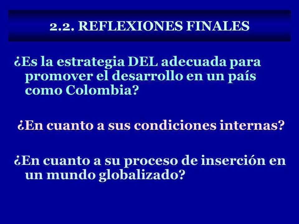 2.2. REFLEXIONES FINALES ¿Es la estrategia DEL adecuada para promover el desarrollo en un país como Colombia? ¿En cuanto a sus condiciones internas? ¿