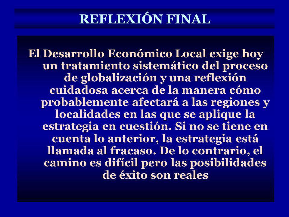 REFLEXIÓN FINAL El Desarrollo Económico Local exige hoy un tratamiento sistemático del proceso de globalización y una reflexión cuidadosa acerca de la