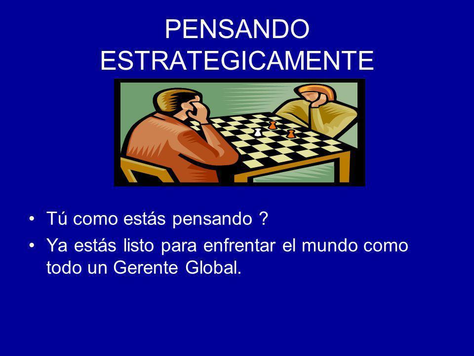 PENSANDO ESTRATEGICAMENTE Tú como estás pensando ? Ya estás listo para enfrentar el mundo como todo un Gerente Global.