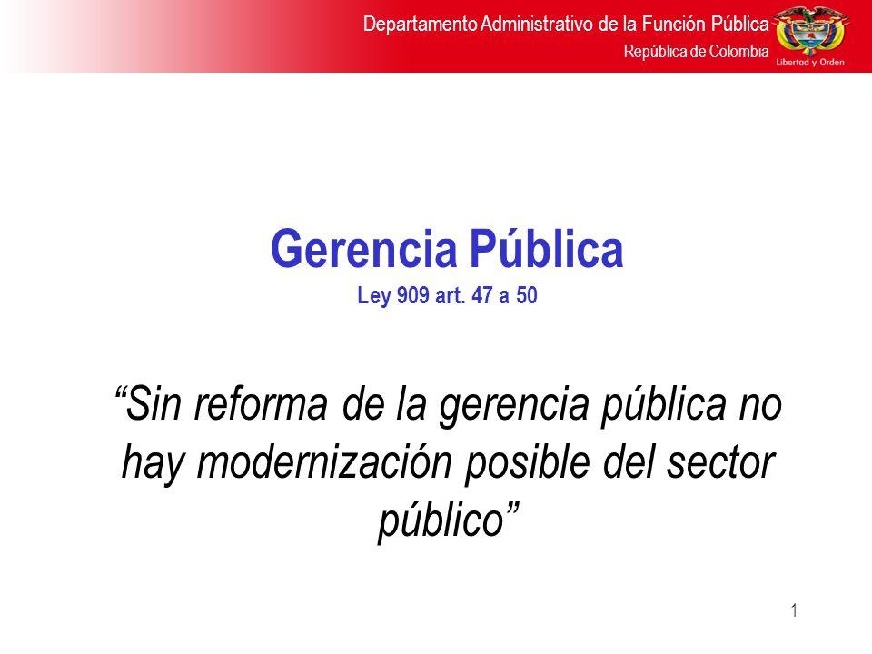 Departamento Administrativo de la Función Pública República de Colombia 1 Gerencia Pública Ley 909 art. 47 a 50 Sin reforma de la gerencia pública no